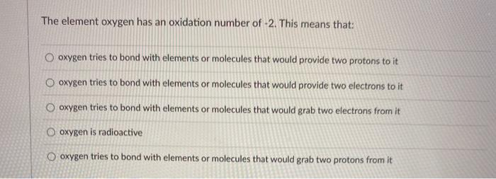 The element oxygen has an oxidation number of -2. This means that: oxygen tries to bond with elements or molecules that would
