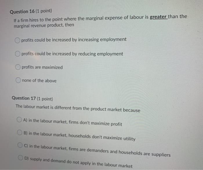 Question 16 (1 point) If a firm hires to the point where the marginal expense of labour is greater than the marginal revenue