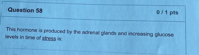 Question 58 0/1 pts This hormone is produced by the adrenal glands and increasing glucose levels in time of stress is: