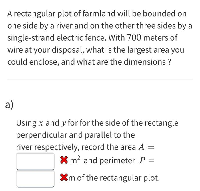 A rectangular plot of farmland will be bounded on one side by a river and on the other three sides by a single-strand electri