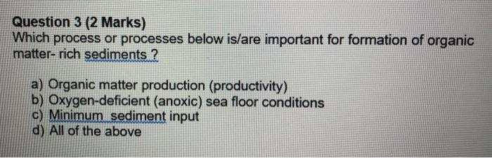 Question 3 (2 Marks) Which process or processes below is/are important for formation of organic matter- rich sediments ? a) O