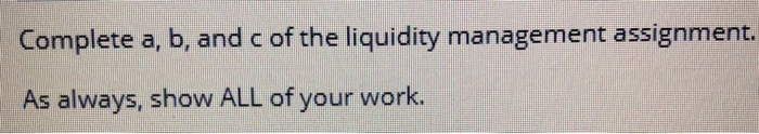 Complete a, b, and c of the liquidity management assignment. As always, show ALL of your work.