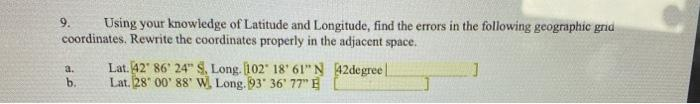 9. Using your knowledge of Latitude and Longitude, find the errors in the following geographic gna coordinates. Rewrite the c