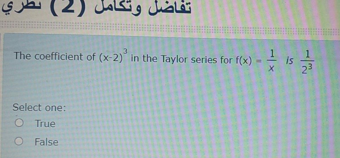 تفاضل وتكامل (2) The coefficient of (x-2) in the Taylor series for f(x) = 1 1 is 23 Select one: O True O False