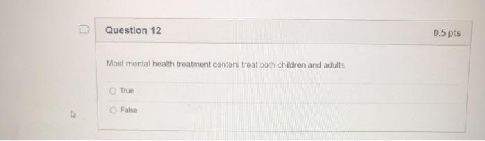 Question 12 0.5 pts Most mental health treatment centers treat both children and adults True False