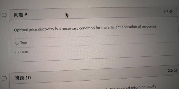 2.5 问题9 9 Optimal price discovery is a necessary condition for the efficient allocation of resources. True O False 2.5 lo 10