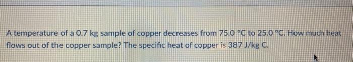 A temperature of a 0.7 kg sample of copper decreases from 75.0 °C to 25.0 °C. How much heat flows out of the copper sample? T