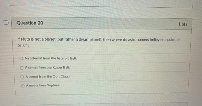 Question 20 1 pts If Pluto is not a planet (but rather a dwarf planet), then where do astronomers believe its point of origin