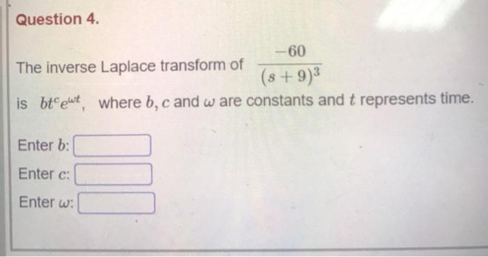 Question 4. --60 The inverse Laplace transform of (8 +9)3 is btewt where b, c and ware constants and t represents time. Ente