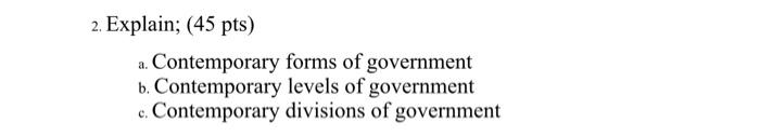 2. Explain; (45 pts) Contemporary forms of government b. Contemporary levels of government c. Contemporary divisions of gover