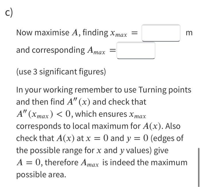 Now maximise A, finding x max = m and corresponding Amax (use 3 significant figures) In your working remember to use Turning