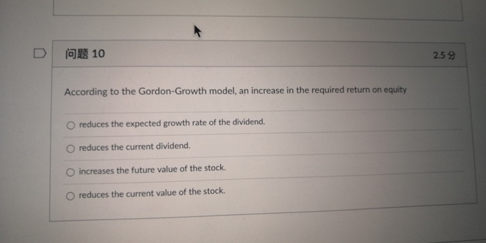 010 2.5 According to the Gordon-Growth model, an increase in the required return on equity O reduces the expected growth rate