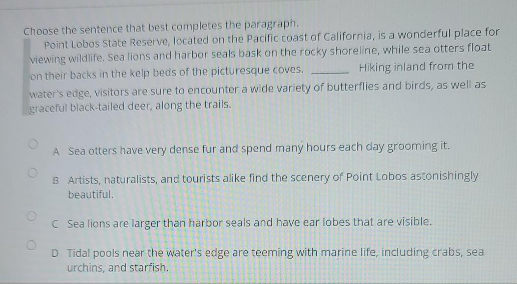 Choose the sentence that best completes the paragraph. Point Lobos State Reserve, located on the Pacific coast of California,