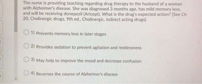The nurse is providing teaching regarding drug therapy to the husband of a woman with Alzheimers disease. She was diagnosed