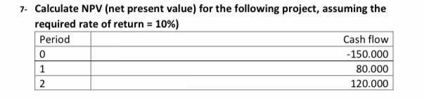 7. Calculate NPV (net present value) for the following project, assuming the required rate of return = 10%) Period Cash flow
