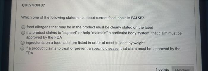 QUESTION 37 Which one of the following statements about current food labels is FALSE? food allergens that may be in the produ