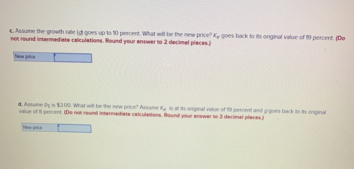 c. Assume the growth rate goes up to 10 percent. What will be the new price? Ke goes back to its original value of 19 percent