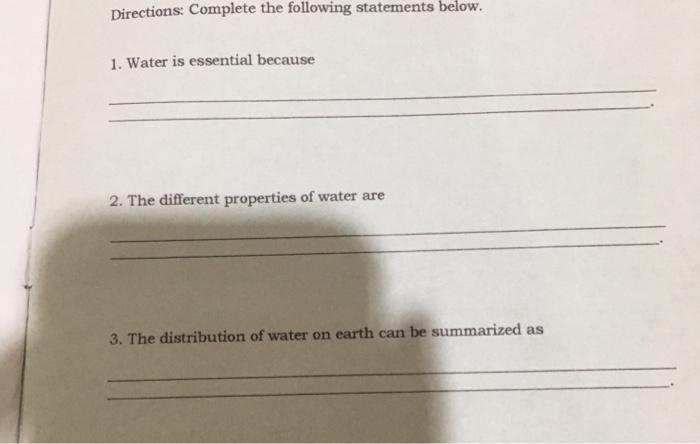 Directions: Complete the following statements below. 1. Water is essential because 2. The different properties of water are 3