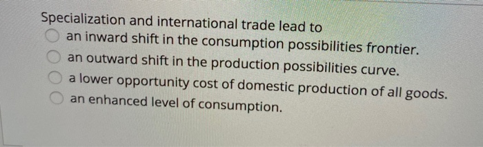 Specialization and international trade lead to an inward shift in the consumption possibilities frontier. an outward shift in