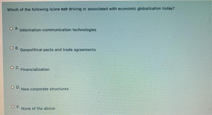 Which of the following is/are not driving or associated with economic globalization today? O A. Information-communication tec
