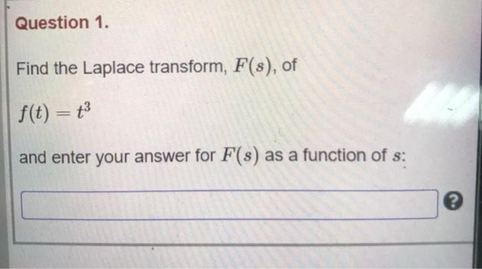 Question 1. Find the Laplace transform, F(s), of f(t) = t3 and enter your answer for F(s) as a function of s: