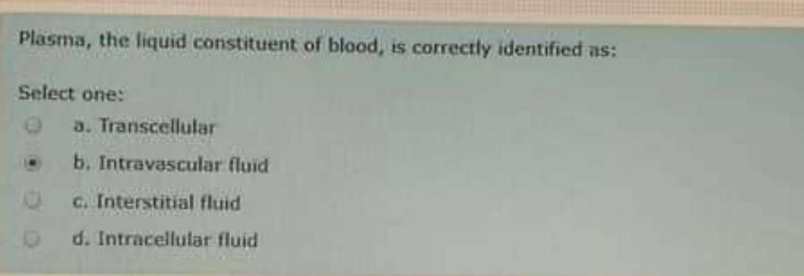 Plasma, the liquid constituent of blood, is correctly identified as: Select one: 3. Transcellular b. Intravascular fluid G. I