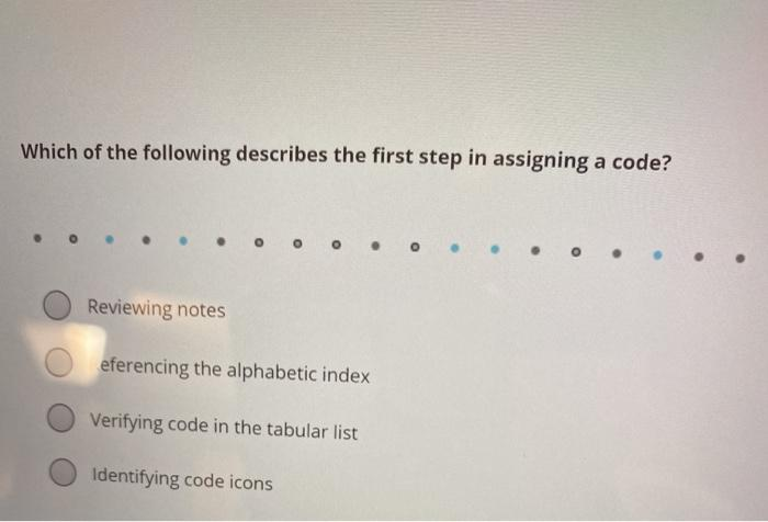 Which of the following describes the first step in assigning a code? Reviewing notes eferencing the alphabetic index Verifyin