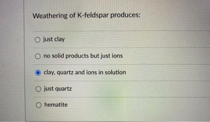 Weathering of K-feldspar produces: O just clay O no solid products but just ions clay, quartz and ions in solution O just qua