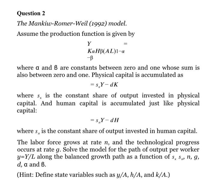 Question 2 The Mankiw-Romer-Weil (1992) model. Assume the production function is given by Y KaHB(AL)1-a -B where a and B are