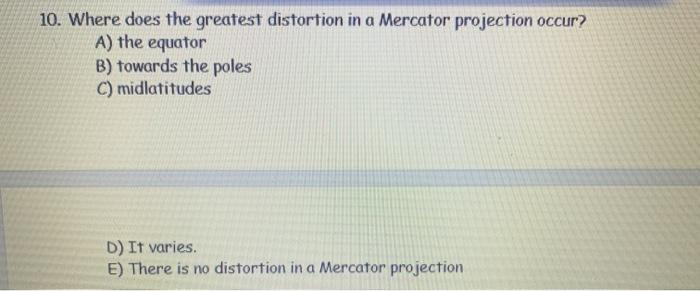 10. Where does the greatest distortion in a Mercator projection occur? A) the equator B) towards the poles C) midlatitudes D)