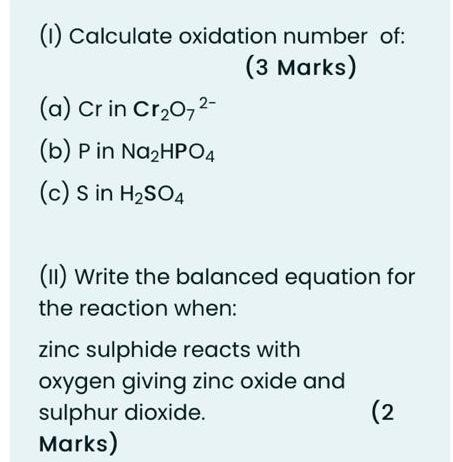 (1) Calculate oxidation number of: (3 Marks) (a) Cr in Cr20-2- (b) Pin Na2HPO4 (c) s in H2SO4 (11) Write the balanced equatio