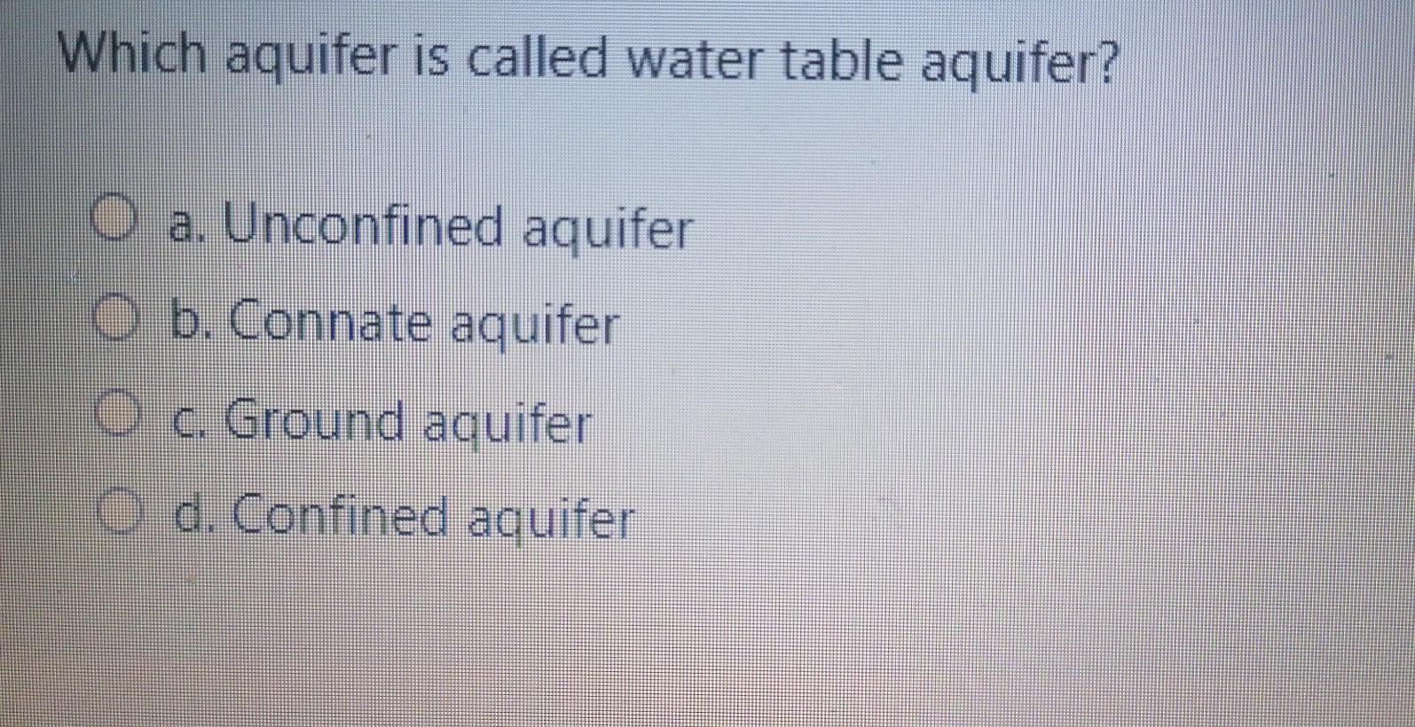 Which aquifer is called water table aquifer? O a. Unconfined aquifer O b. Connate aquifer O c. Ground aquifer O d. Confined a