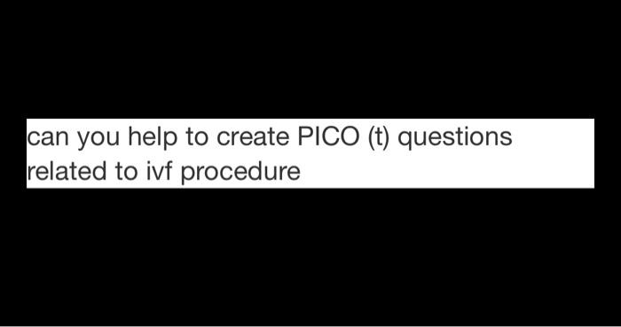 can you help to create PICO (t) questions related to ivf procedure