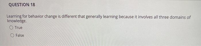 QUESTION 18 Learning for behavior change is different that generally learning because it involves all three domains of knowle