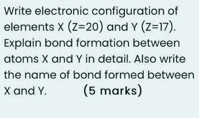 Write electronic configuration of elements x (z=20) and Y (z=17). Explain bond formation between atoms X and Y in detail. Als