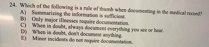 24. Which of the following is a rule of thumb when documenting in the medical record? A) Summarizing the information is suffi