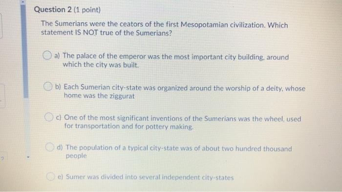 Question 2 (1 point) The Sumerians were the ceators of the first Mesopotamian civilization. Which statement IS NOT true of th