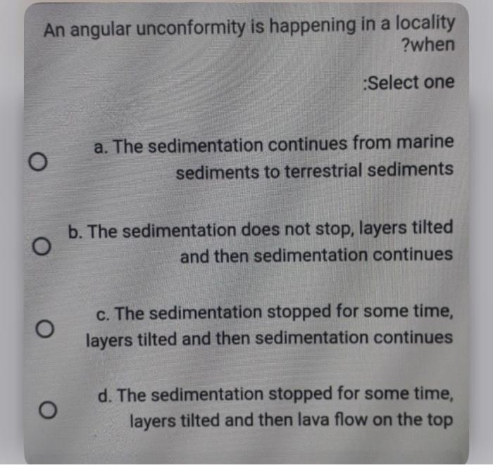 An angular unconformity is happening in a locality ?when Select one a. The sedimentation continues from marine sediments to t