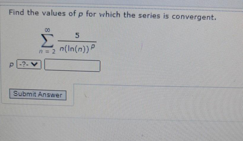 Find the values of p for which the series is convergent. Σ n => n(In(n)) P Submit Answer