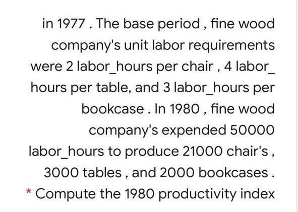 in 1977. The base period , fine wood companys unit labor requirements were 2 labor_hours per chair , 4 labor_ hours per tabl