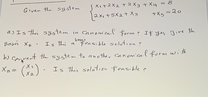 . . Given the system s Xo+2X2 + 2Xz+X4 = 8 |2x1+5X2+X3 +X5 = 2 a) Is this system in Canonical form? If yes give the Basis XB