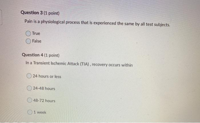 Question 3 (1 point) Pain is a physiological process that is experienced the same by all test subjects. True False Question 4