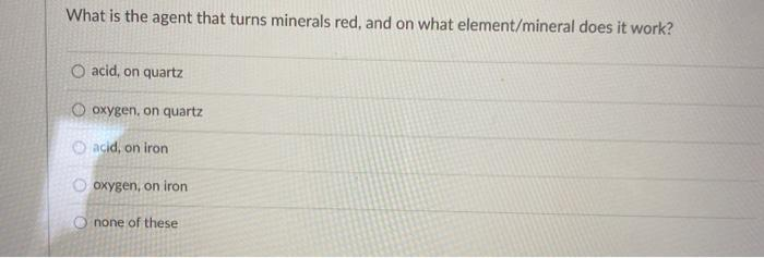 What is the agent that turns minerals red, and on what element/mineral does it work? O acid, on quartz O oxygen, on quartz ac