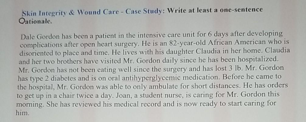 Skin Integrity & Wound Care - Case Study: Write at least a one-sentence Oationale. Dale Gordon has been a patient in the inte