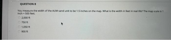 QUESTION 8 You measure the width of the AUM sand unit to be 1.5 inches on the map. What is the width in feet in real life? Th