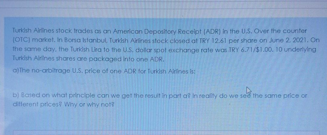 Turkish Airlines stock trades as an American Depository Receipt (ADR) in the U.S. Over the counter (OTC) market. In Borsa Istanbul, Turkish Airlines stock closed at TRY 12.61 per share on June 2, 2021. On the same day, the Turkish Lira to the U.S. dollar spot exchange rate was TRY 6.71/$1.00. 10 underlying Turkish Airlines shares are packaged into one ADR.