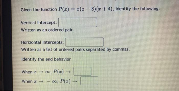 Given the function P(x) = x(x-8)(3 + 4), identify the following: Vertical Intercept: Written as an ordered pair. Horizontal I