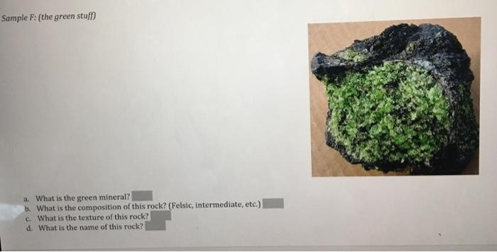 Sample F: (the green stu a. What is the green mineral? b. What is the composition of this rock? (Felsic, intermediate, etc.)