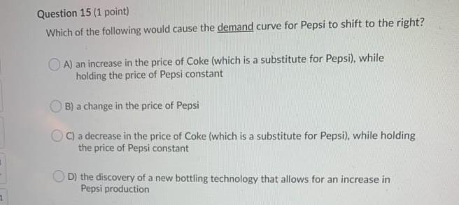 Question 15 (1 point) Which of the following would cause the demand curve for Pepsi to shift to the right? A) an increase in