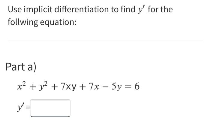 Use implicit differentiation to find y for the follwing equation: Part a) x2 + y2 + 7xy + 7 x – 5y = 6